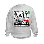 It's a ball thing- Soccer Kids Sweatshirt