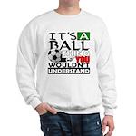 It's a ball thing- Soccer Sweatshirt