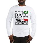 It's a ball thing- Soccer Long Sleeve T-Shirt