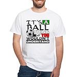 It's a ball thing- Soccer White T-Shirt