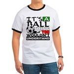 It's a ball thing- Soccer Ringer T
