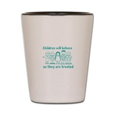 Children Behave As they Are T Shot Glass