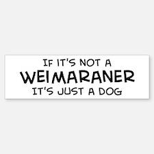 If it's not a Weimaraner Bumper Bumper Bumper Sticker
