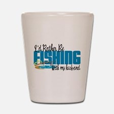Rather Be Fishing With My Husband Shot Glass
