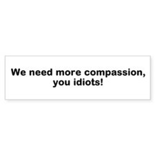 We Need Compassion, Idiots! Bumper Bumper Sticker