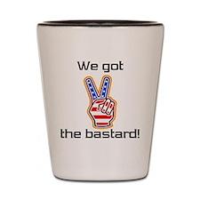 We got the bastard! Shot Glass