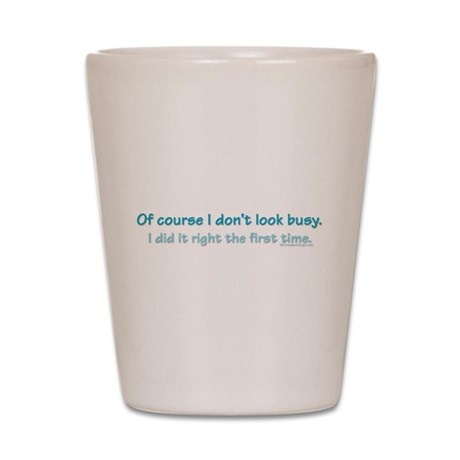 Of course I don't look busy. Shot Glass