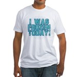 I was Frozen Today! Fitted T-Shirt
