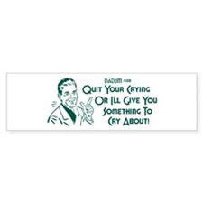Dadism - Quit Your Crying... Bumper Sticker