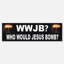 Who Would Jesus Bomb? Anti-War Bumper Bumper Bumper Sticker