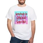 Somebody In Chicago Loves Me! White T-Shirt