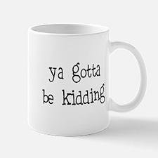 gotta be kidding Mug