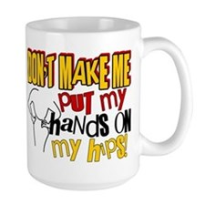 Don't Make Me Put My Hands on My Hips Mug