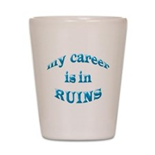 My Career Is In Ruins Shot Glass