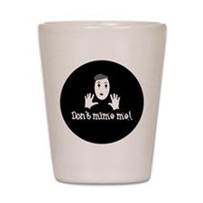 Don't Mime Me! Shot Glass