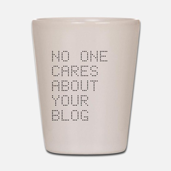 No One Cares About Your Blog Shot Glass