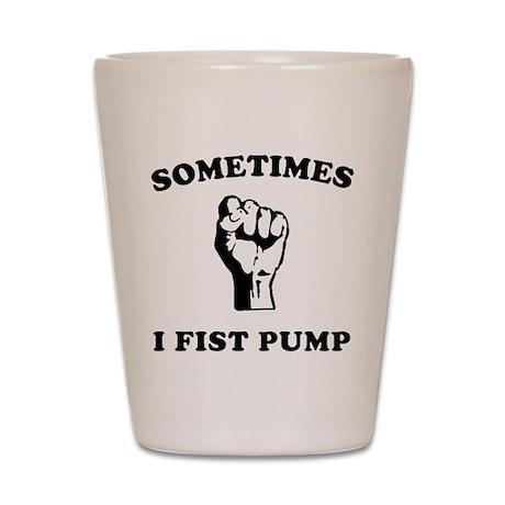 Sometimes I Fist Pump Shot Glass