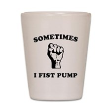 Sometimes I Fist Pump Shot Glass
