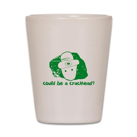 Could be a crackhead? Shot Glass
