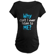 Why don't I ever listen to me T-Shirt