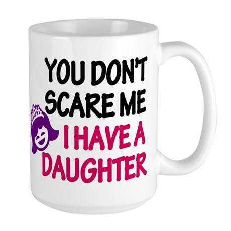 You Don't Scare Me. I Have A. Large Mug