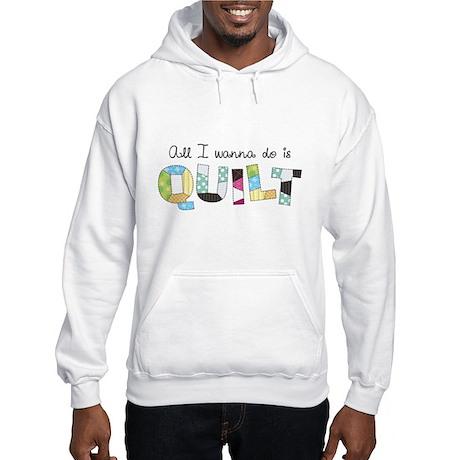 All I Wanna Do... QUILT! Hooded Sweatshirt