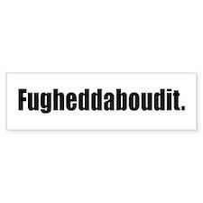 Fugheddaboudit Bumper Sticker