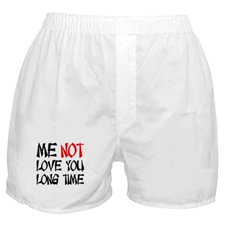 ME NOT LOVE YOU LONG TIME Boxer Shorts