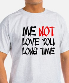 ME NOT LOVE YOU LONG TIME T-Shirt