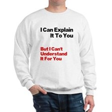 I can explain it to you but I Sweatshirt