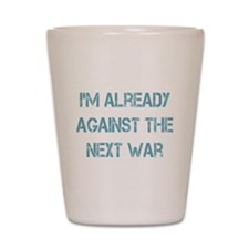 I'm Already Against the Next War Shot Glass