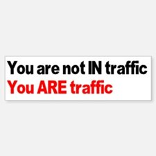 You are not IN traffic you AR Bumper Bumper Sticker