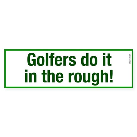 Golfers do it in the rough! Bumper Sticker