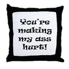 You're Making My Ass Hurt Throw Pillow