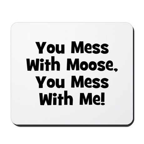 You Mess With Moose, You Mess Mousepad