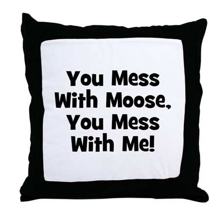 You Mess With Moose, You Mess Throw Pillow