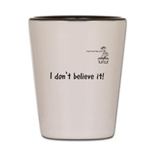 I don't believe it! Shot Glass