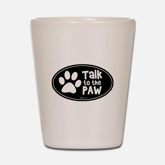 Talk to The Paw Shot Glass
