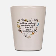 Until One Has Loved An Animal Shot Glass