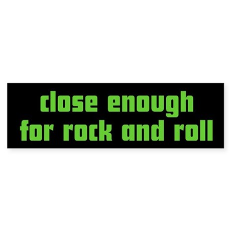 Close Enough for Rock and Rol Bumper Sticker
