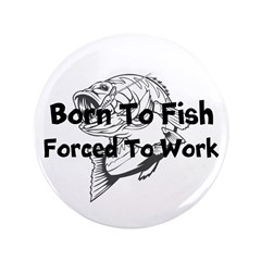 """Born to Fish Forced to Work 3.5"""" Button"""