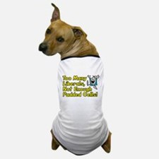 Too Many Liberals, Not Enough Padded Cells! Dog T-