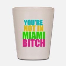You're Not In Miami Bitch Shot Glass