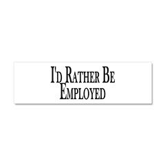 Rather Be Employed Car Magnet 10 x 3