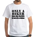 Only a Biker White T-Shirt