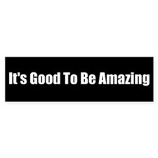 It's Good To Be Amazing (Bumper Sticker)