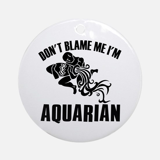 Don't blame me I'm Aquarian Ornament (Round)