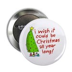 """I wish it could be Christmas 2.25"""" Button"""