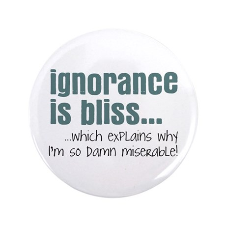 "Ignorance is bliss 3.5"" Button"