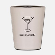 Drink to That Shot Glass
